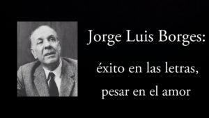 Jorge Luis Borges, éxito en las letras, pesar en el amor.