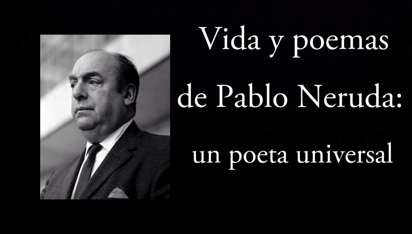 Vida y poemas de Pablo Neruda.