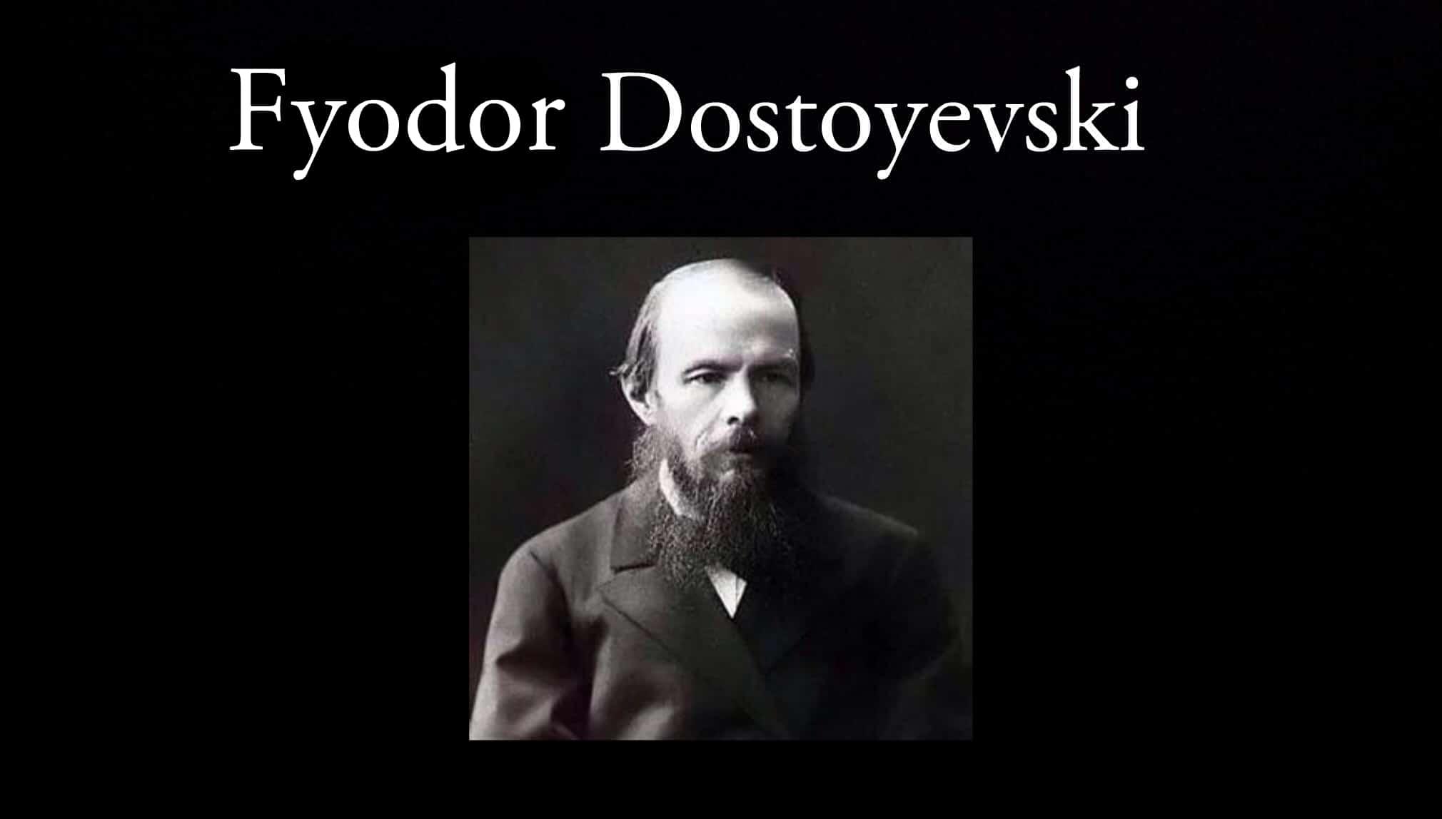 Fyodor Dostoyevski.